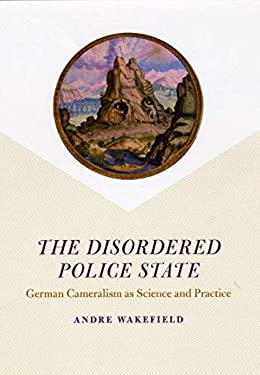 The Disordered Police State: German Cameralism as Science and Practice 9780226870205