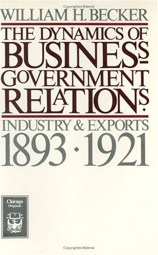 The Dynamics of Business-Government Relations: Industry and Exports, 1893-1921 9780226041216