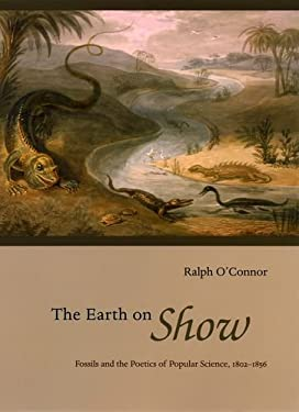 The Earth on Show: Fossils and the Poetics of Popular Science, 1802-1856 9780226616681