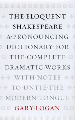 The Eloquent Shakespeare: A Pronouncing Dictionary for the Complete Dramatic Works with Notes to Untie the Modern Tongue 9780226491158