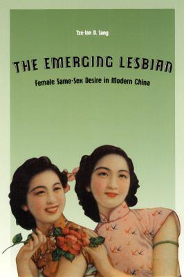 The Emerging Lesbian: Female Same-Sex Desire in Modern China 9780226734804