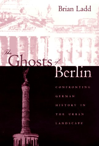 The Ghosts of Berlin: Confronting German History in the Urban Landscape 9780226467610