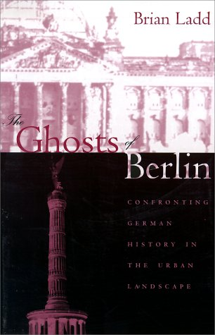 The Ghosts of Berlin: Confronting German History in the Urban Landscape 9780226467627