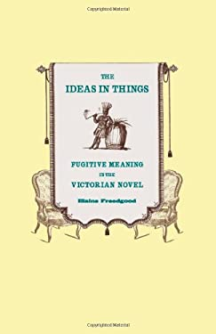 The Ideas in Things: Fugitive Meaning in the Victorian Novel 9780226261638