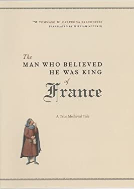 The Man Who Believed He Was King of France: A True Medieval Tale 9780226145259