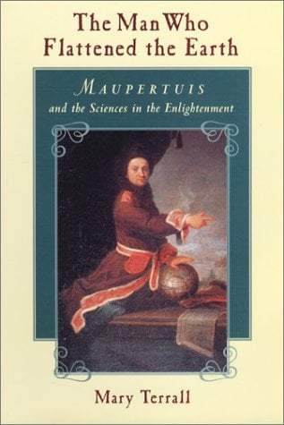 The Man Who Flattened the Earth: Maupertuis and the Sciences in the Enlightenment 9780226793603
