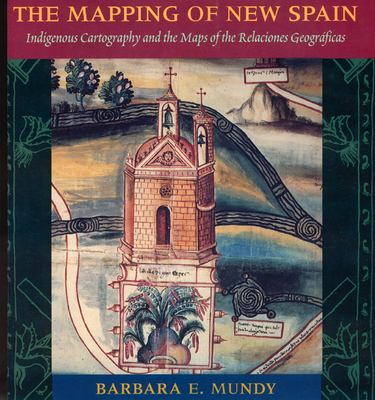 The Mapping of New Spain: Indigenous Cartography and the Maps of the Relaciones Geograficas 9780226550978