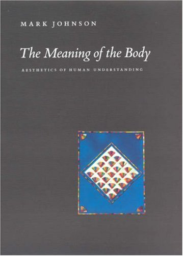 The Meaning of the Body: Aesthetics of Human Understanding 9780226401928