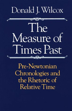 The Measure of Times Past: Pre-Newtonian Chronologies and the Rhetoric of Relative Time 9780226897226