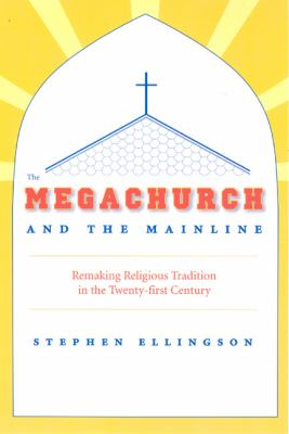 The Megachurch and the Mainline: Remaking Religious Tradition in the Twenty-First Century 9780226204901