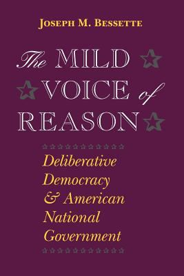 The Mild Voice of Reason: Deliberative Democracy and American National Government 9780226044248