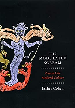 The Modulated Scream: Pain in Late Medieval Culture 9780226112671