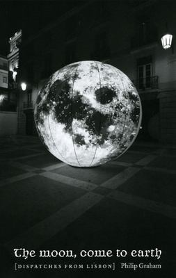 The Moon, Come to Earth: Dispatches from Lisbon 9780226305141