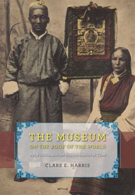 The Museum on the Roof of the World: Art, Politics, and the Representation of Tibet 9780226317472