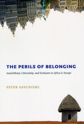 The Perils of Belonging: Autochthony, Citizenship, and Exclusion in Africa and Europe 9780226289656