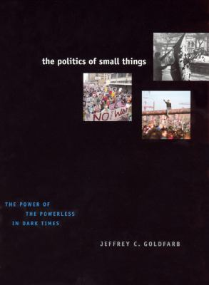 The Politics of Small Things: The Power of the Powerless in Dark Times 9780226301082