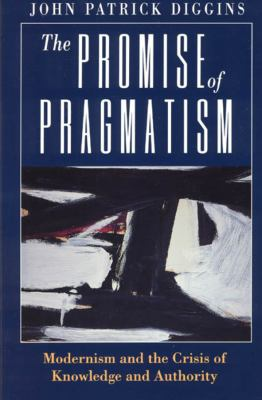 The Promise of Pragmatism: Modernism and the Crisis of Knowledge and Authority 9780226148786