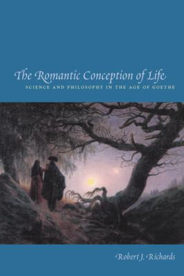 The Romantic Conception of Life: Science and Philosophy in the Age of Goethe 9780226712109