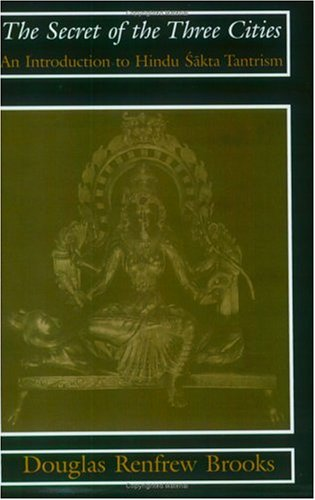 The Secret of the Three Cities: An Introduction to Hindu Sakta Tantrism 9780226075709