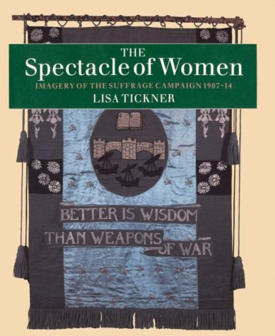 The Spectacle of Women Spectacle of Women Spectacle of Women: Imagery of the Suffrage Campaign 1907-14 Imagery of the Suffrage Campaign 1907-14 Imager 9780226802459