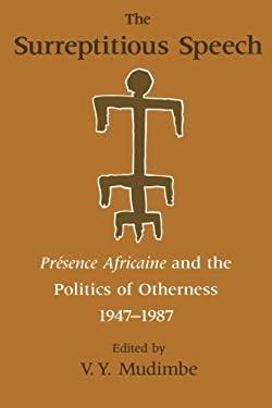 The Surreptitious Speech Surreptitious Speech Surreptitious Speech: Presence Africaine and the Politics of Otherness 1947-1987 Presence Africaine and 9780226545073