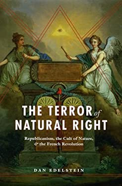The Terror of Natural Right: Republicanism, the Cult of Nature, and the French Revolution 9780226184388