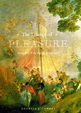 The Triumph of Pleasure: Louis XIV & the Politics of Spectacle