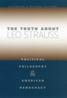 The Truth about Leo Strauss: Political Philosophy and American Democracy 9780226993324