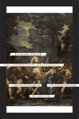 The Unrepentant Renaissance Unrepentant Renaissance Unrepentant Renaissance: From Petrarch to Shakespeare to Milton from Petrarch to Shakespeare to Mi 9780226777511