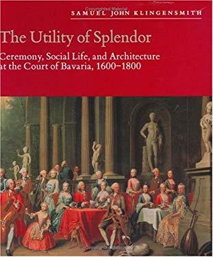 The Utility of Splendor Utility of Splendor Utility of Splendor: Ceremony, Social Life, and Architecture at the Court of Bavaceremony, Social Life, an 9780226443300