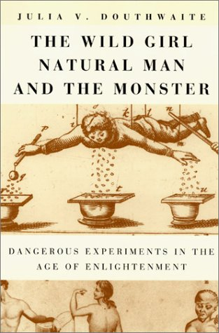 The Wild Girl, Natural Man, and the Monster: Dangerous Experiments in the Age of Enlightenment 9780226160566