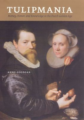 Tulipmania: Money, Honor, and Knowledge in the Dutch Golden Age 9780226301259