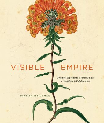 Visible Empire: Botanical Expeditions and Visual Culture in the Hispanic Enlightenment 9780226058535