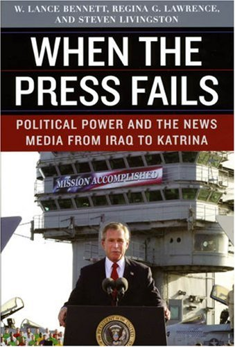 When the Press Fails: Political Power and the News Media from Iraq to Katrina 9780226042855