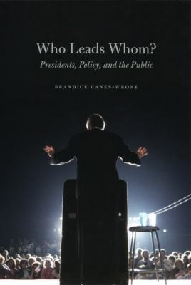 Who Leads Whom?: Presidents, Policy, and the Public 9780226092805