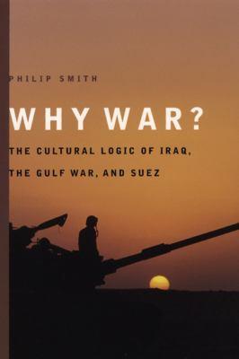 Why War?: The Cultural Logic of Iraq, the Gulf War, and Suez 9780226763880