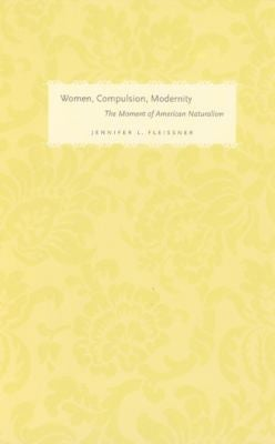 Women, Compulsion, Modernity: The Moment of American Naturalism 9780226253107