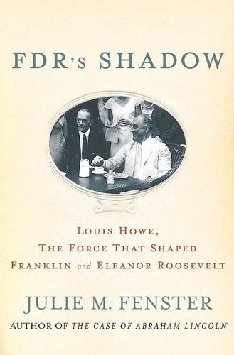 FDR's Shadow: Louis Howe, the Force That Shaped Franklin and Eleanor Roosevelt 9780230103412