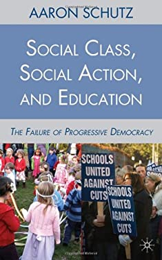Social Class, Social Action, and Education: The Failure of Progressive Democracy 9780230105911