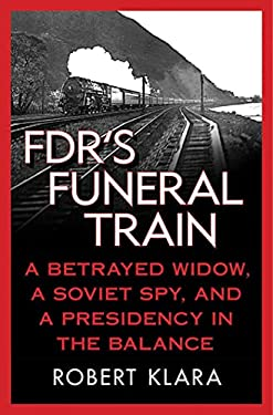 FDR's Funeral Train: A Betrayed Widow, a Soviet Spy, and a Presidency in the Balance 9780230108035