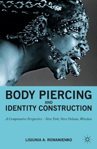 Body Piercing and Identity Construction: A Comparative Perspective-New York, New Orleans, Wroclaw 9780230110328