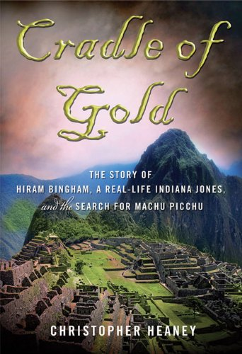 Cradle of Gold: The Story of Hiram Bingham, a Real-Life Indiana Jones, and the Search for Machu Picchu 9780230112049