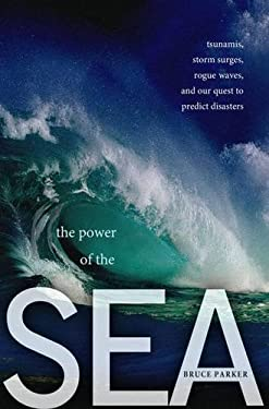 The Power of the Sea: Tsunamis, Storm Surges, Rogue Waves, and Our Quest to Predict Disasters 9780230120747