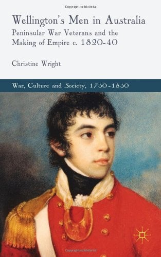 Wellington's Men in Australia: Peninsular War Veterans and the Making of Empire C.1820-40 9780230252301