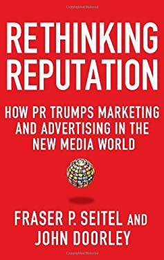 Rethinking Reputation: How PR Trumps Marketing and Advertising in the New Media World 9780230338333