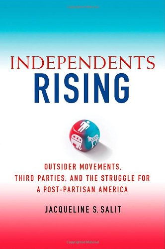 Independents Rising: Outsider Movements, Third Parties, and the Struggle for a Post-Partisan America 9780230339125