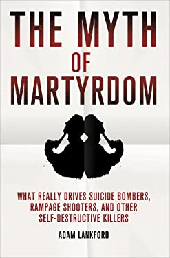 The Myth of Martyrdom: What Really Drives Suicide Bombers, Rampage Shooters, and Other Self-Destructive Killers 9780230342132