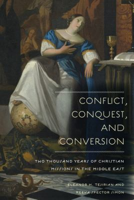 Conflict, Conquest, and Conversion: Two Thousand Years of Christian Missions in the Middle East 9780231138642