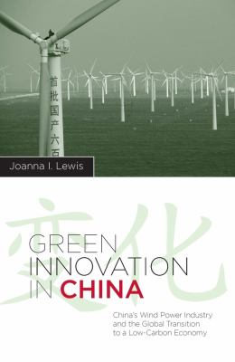 Green Innovation in China: China's Wind Power Industry and the Global Transition to a Low-Carbon Economy 9780231153300