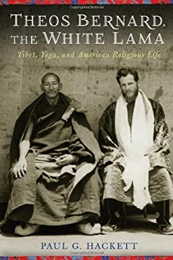 Theos Bernard, the White Lama: Tibet, Yoga, and American Religious Life 9780231158862
